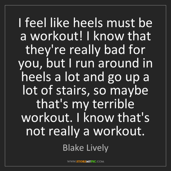 Blake Lively: I feel like heels must be a workout! I know that they're...