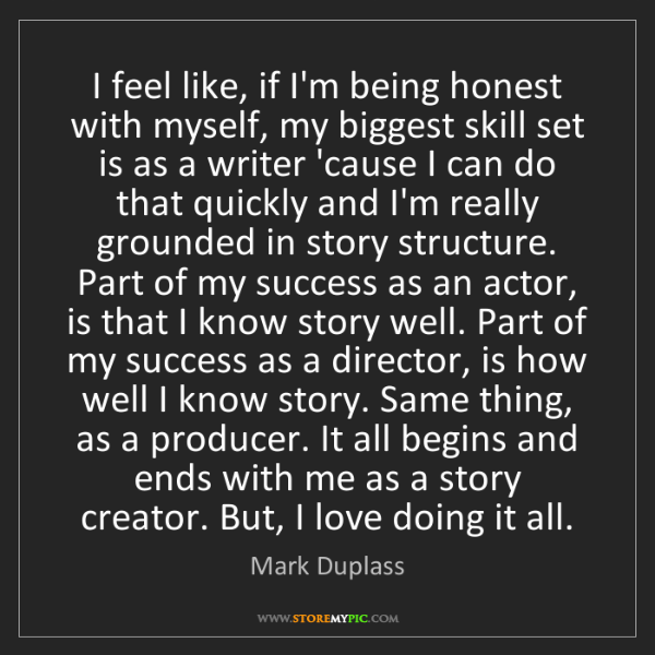 Mark Duplass: I feel like, if I'm being honest with myself, my biggest...