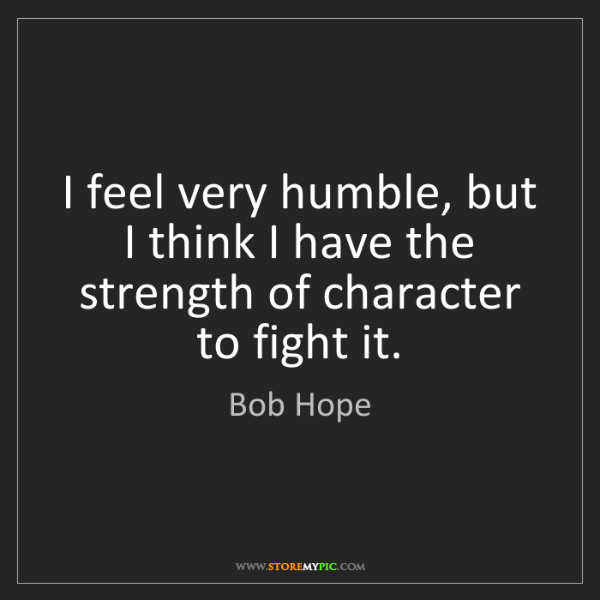 Bob Hope: I feel very humble, but I think I have the strength of...