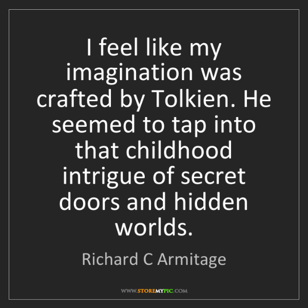Richard C Armitage: I feel like my imagination was crafted by Tolkien. He...