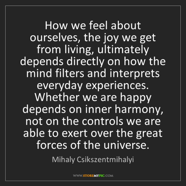 Mihaly Csikszentmihalyi: How we feel about ourselves, the joy we get from living,...