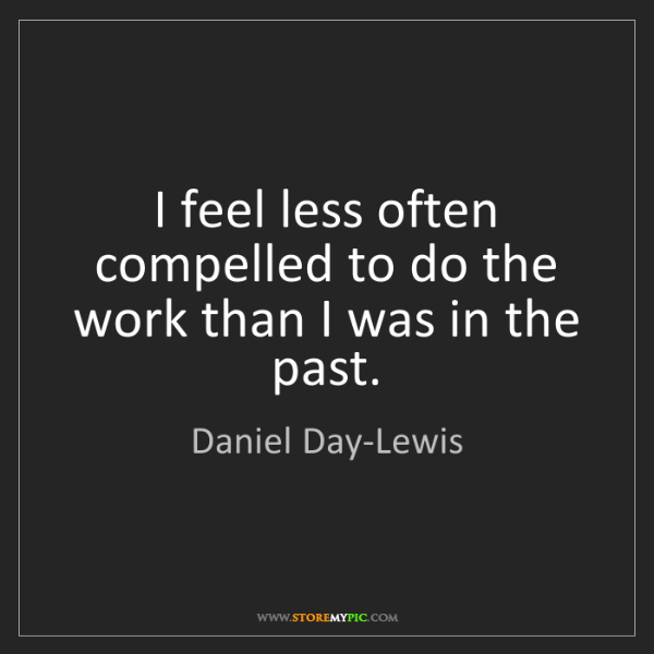 Daniel Day-Lewis: I feel less often compelled to do the work than I was...