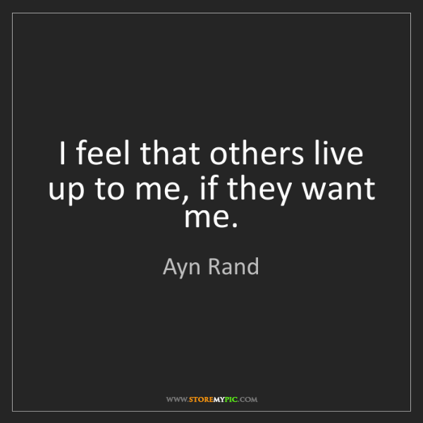 Ayn Rand: I feel that others live up to me, if they want me.
