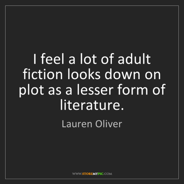 Lauren Oliver: I feel a lot of adult fiction looks down on plot as a...