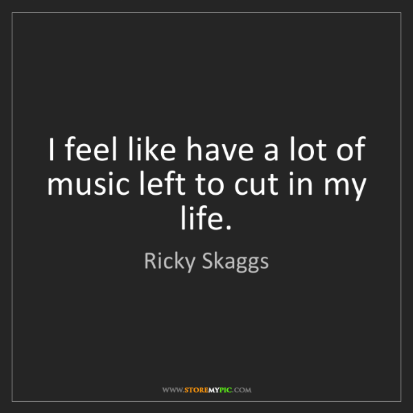 Ricky Skaggs: I feel like have a lot of music left to cut in my life.