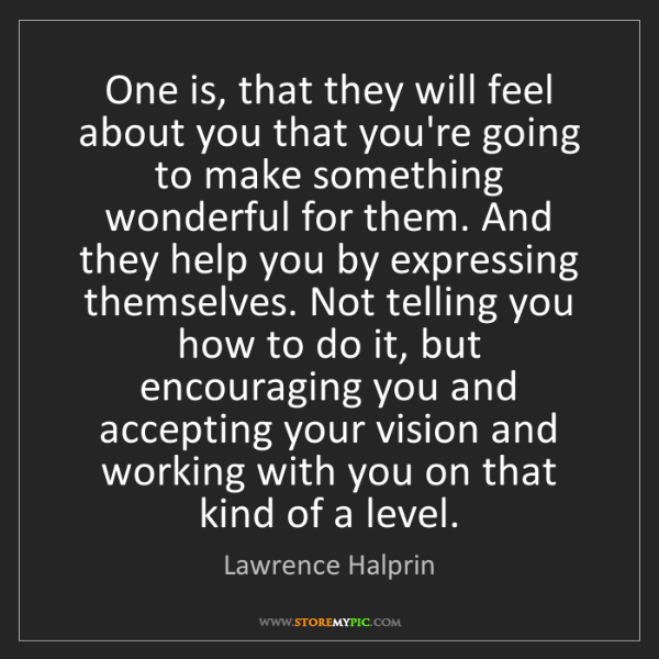 Lawrence Halprin: One is, that they will feel about you that you're going...