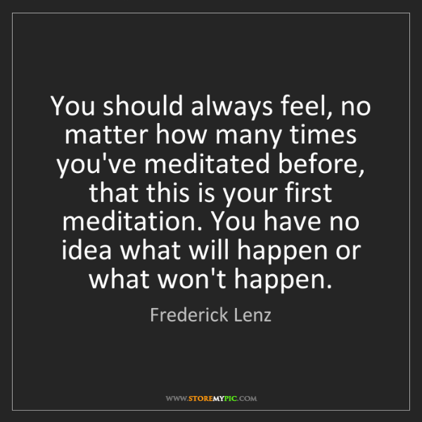 Frederick Lenz: You should always feel, no matter how many times you've...