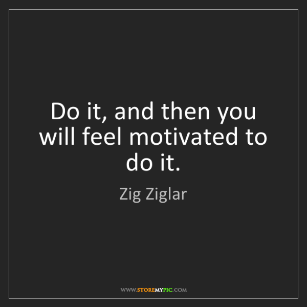 Zig Ziglar: Do it, and then you will feel motivated to do it.