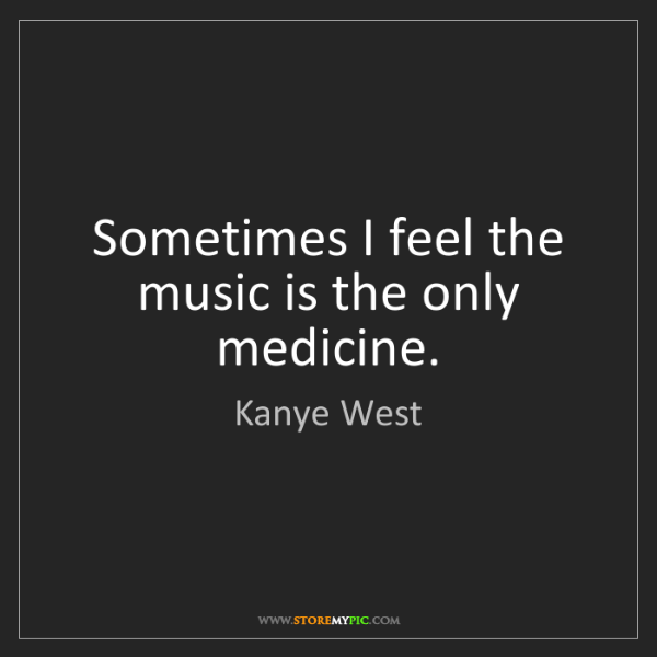 Kanye West: Sometimes I feel the music is the only medicine.