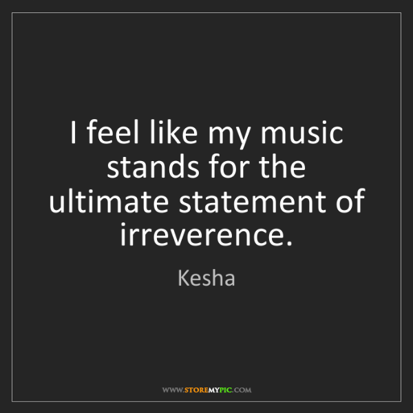 Kesha: I feel like my music stands for the ultimate statement...