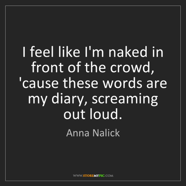 Anna Nalick: I feel like I'm naked in front of the crowd, 'cause these...