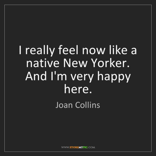 Joan Collins: I really feel now like a native New Yorker. And I'm very...