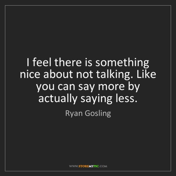 Ryan Gosling: I feel there is something nice about not talking. Like...