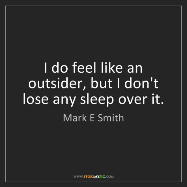 Mark E Smith: I do feel like an outsider, but I don't lose any sleep...