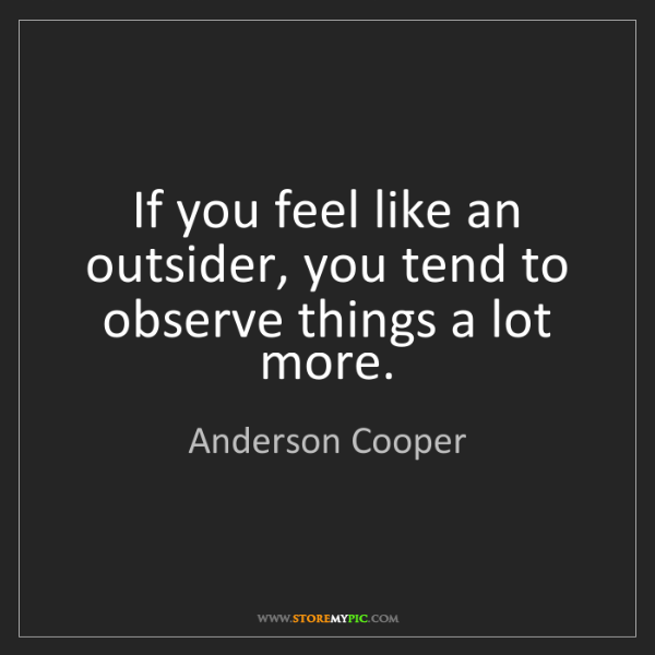 Anderson Cooper: If you feel like an outsider, you tend to observe things...