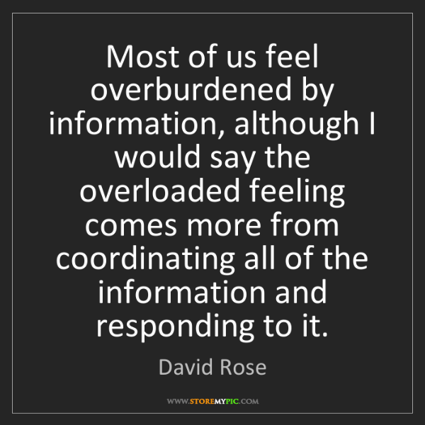 David Rose: Most of us feel overburdened by information, although...