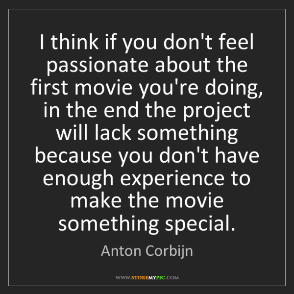 Anton Corbijn: I think if you don't feel passionate about the first...
