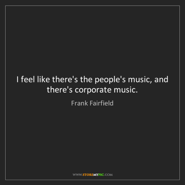 Frank Fairfield: I feel like there's the people's music, and there's corporate...