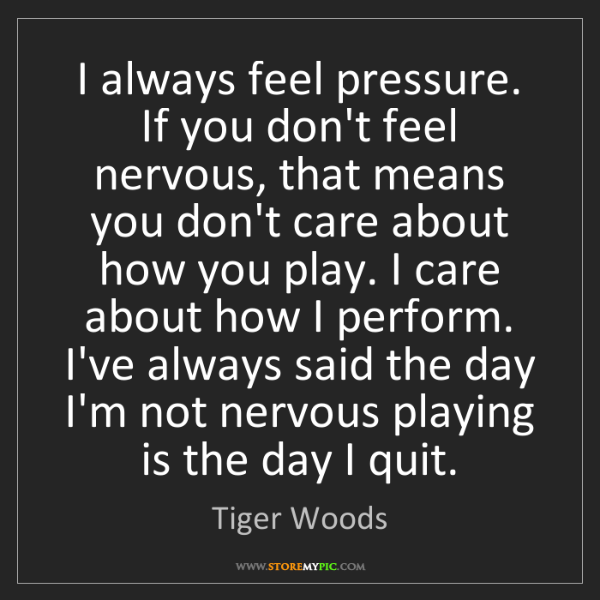 Tiger Woods: I always feel pressure. If you don't feel nervous, that...