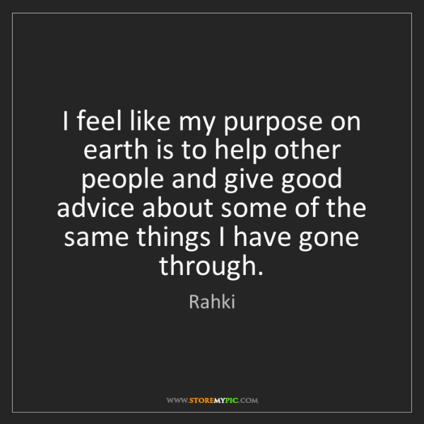 Rahki: I feel like my purpose on earth is to help other people...