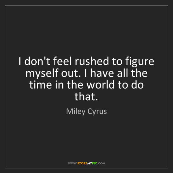 Miley Cyrus: I don't feel rushed to figure myself out. I have all...