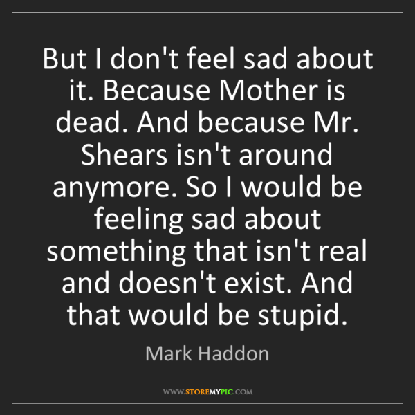 Mark Haddon: But I don't feel sad about it. Because Mother is dead....
