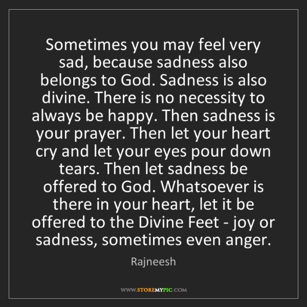 Rajneesh: Sometimes you may feel very sad, because sadness also...