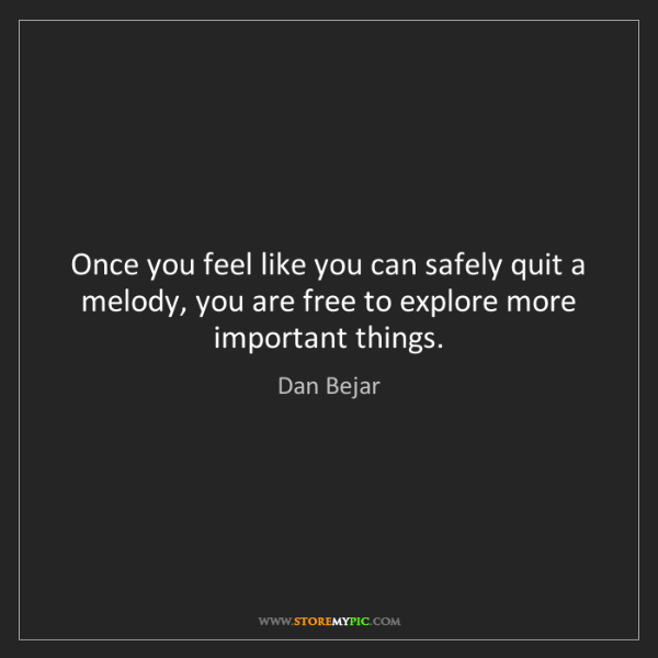 Dan Bejar: Once you feel like you can safely quit a melody, you...