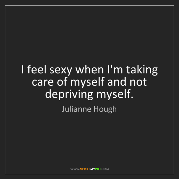 Julianne Hough: I feel sexy when I'm taking care of myself and not depriving...