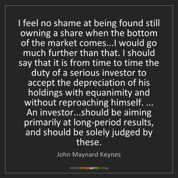 John Maynard Keynes: I feel no shame at being found still owning a share when...