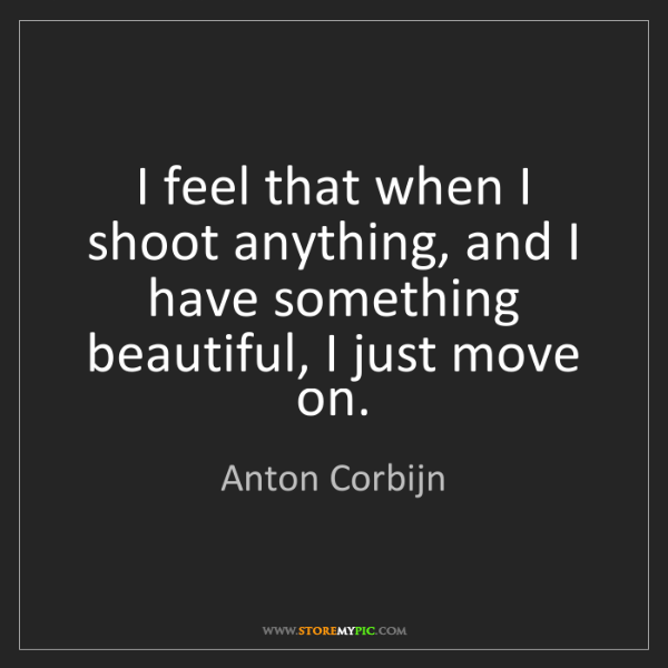 Anton Corbijn: I feel that when I shoot anything, and I have something...
