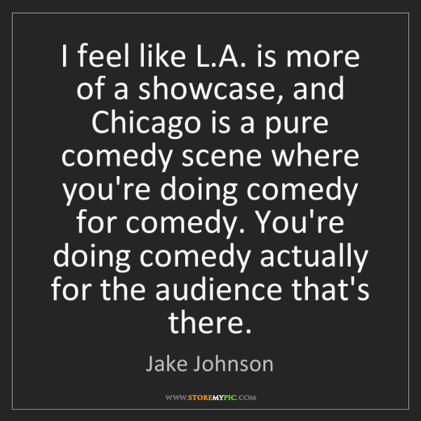 Jake Johnson: I feel like L.A. is more of a showcase, and Chicago is...