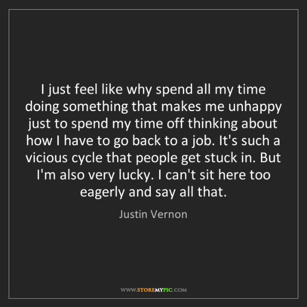 Justin Vernon: I just feel like why spend all my time doing something...