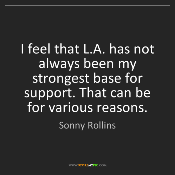 Sonny Rollins: I feel that L.A. has not always been my strongest base...