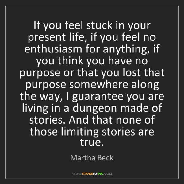 Martha Beck: If you feel stuck in your present life, if you feel no...