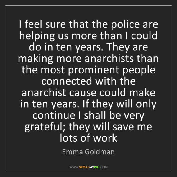 Emma Goldman: I feel sure that the police are helping us more than...