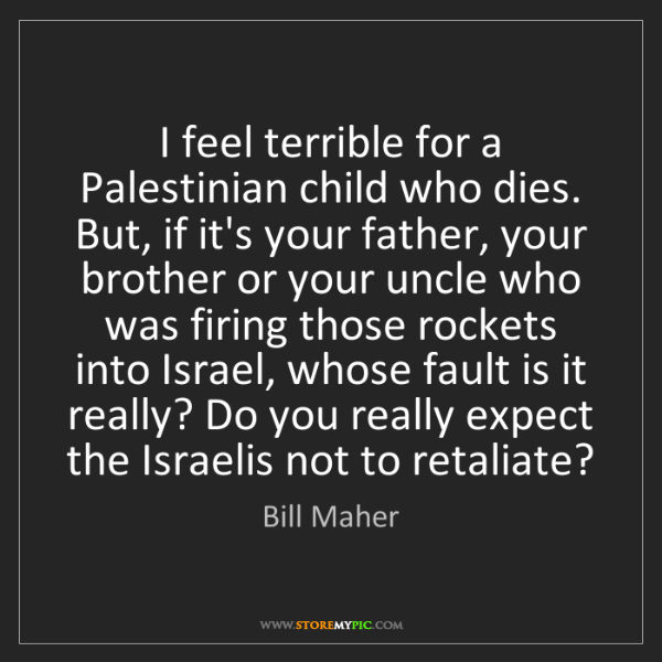 Bill Maher: I feel terrible for a Palestinian child who dies. But,...