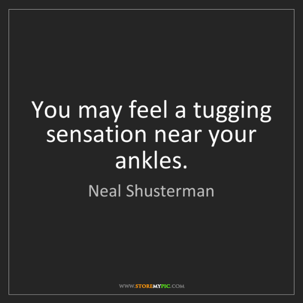 Neal Shusterman: You may feel a tugging sensation near your ankles.