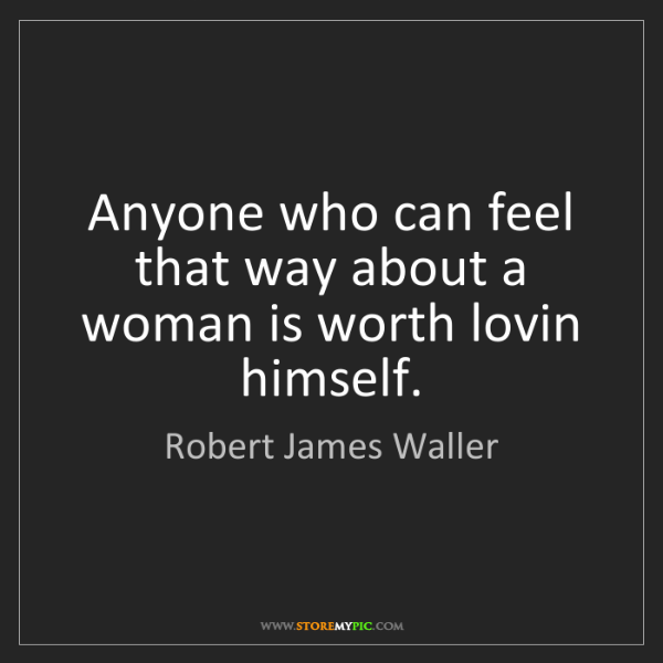 Robert James Waller: Anyone who can feel that way about a woman is worth lovin...