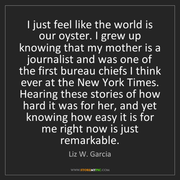 Liz W. Garcia: I just feel like the world is our oyster. I grew up knowing...