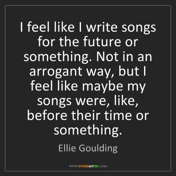 Ellie Goulding: I feel like I write songs for the future or something....