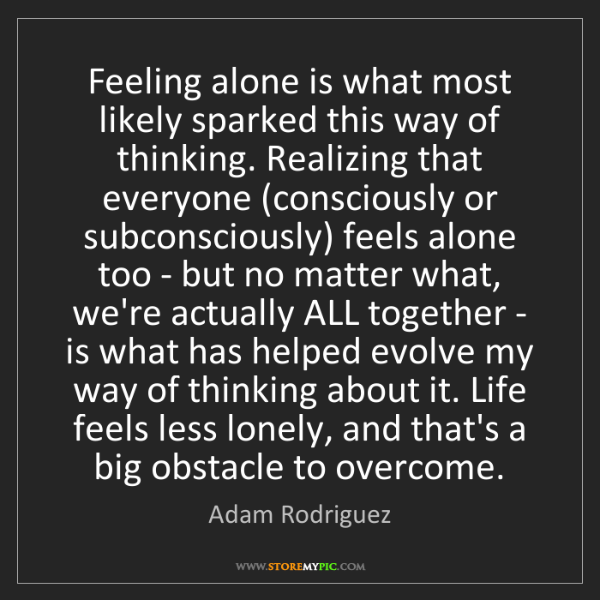 Adam Rodriguez: Feeling alone is what most likely sparked this way of...