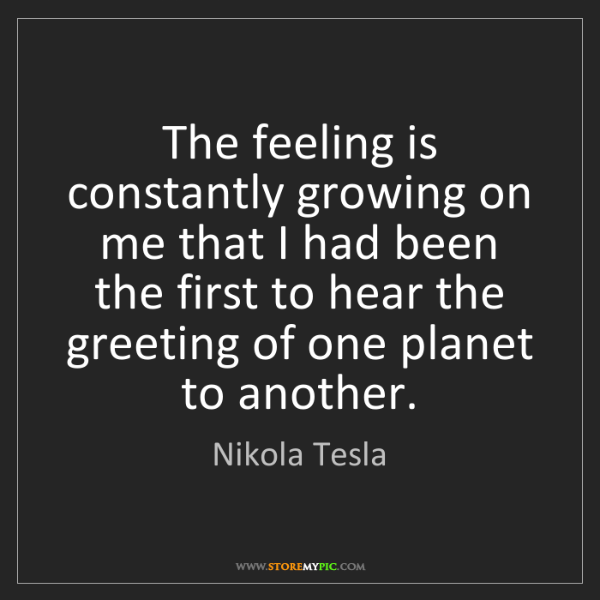 Nikola Tesla: The feeling is constantly growing on me that I had been...