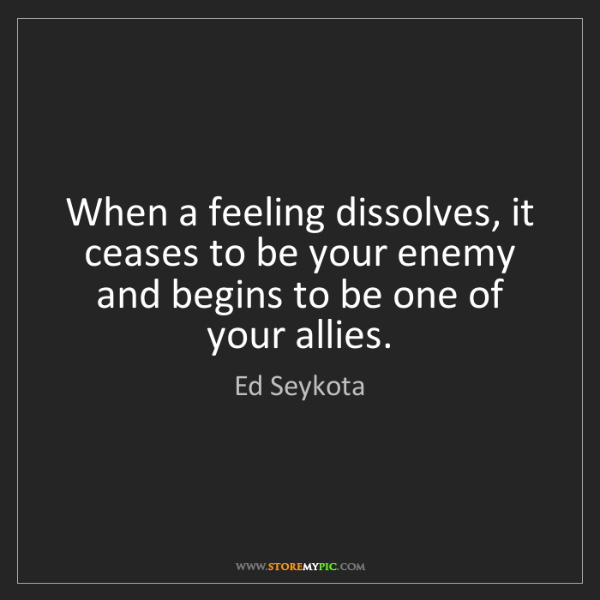 Ed Seykota: When a feeling dissolves, it ceases to be your enemy...