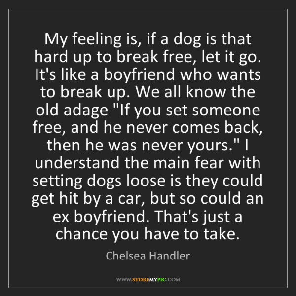 Chelsea Handler: My feeling is, if a dog is that hard up to break free,...