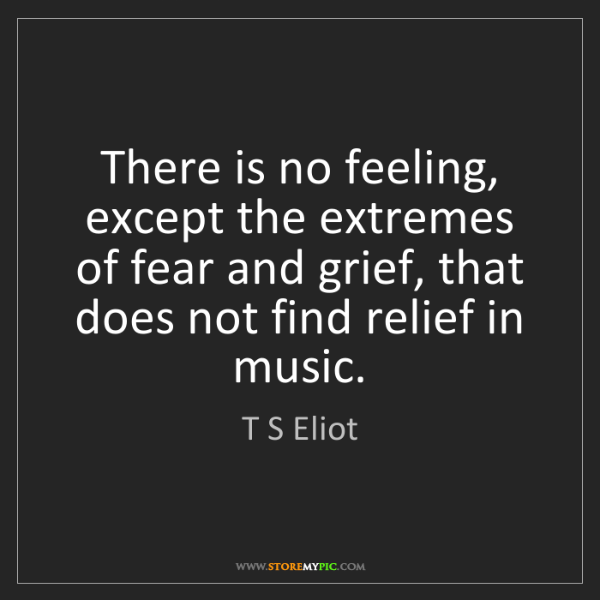 T S Eliot: There is no feeling, except the extremes of fear and...