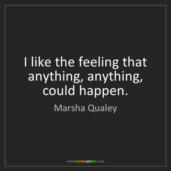 Marsha Qualey: I like the feeling that anything, anything, could happen.