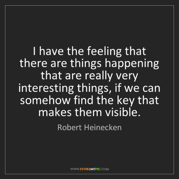Robert Heinecken: I have the feeling that there are things happening that...