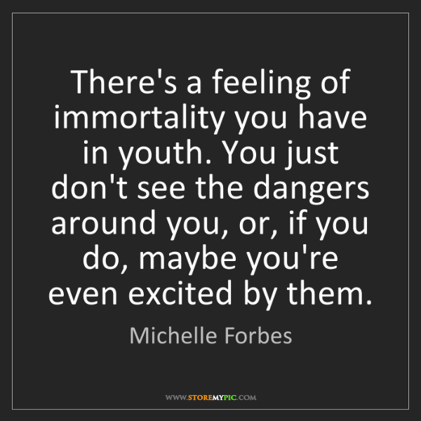 Michelle Forbes: There's a feeling of immortality you have in youth. You...