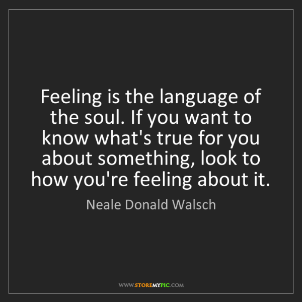Neale Donald Walsch: Feeling is the language of the soul. If you want to know...